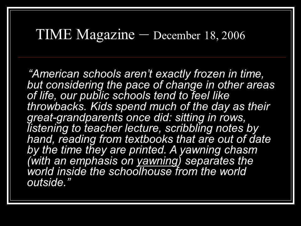TIME Magazine – December 18, 2006 American schools aren't exactly frozen in time, but considering the pace of change in other areas of life, our public schools tend to feel like throwbacks.