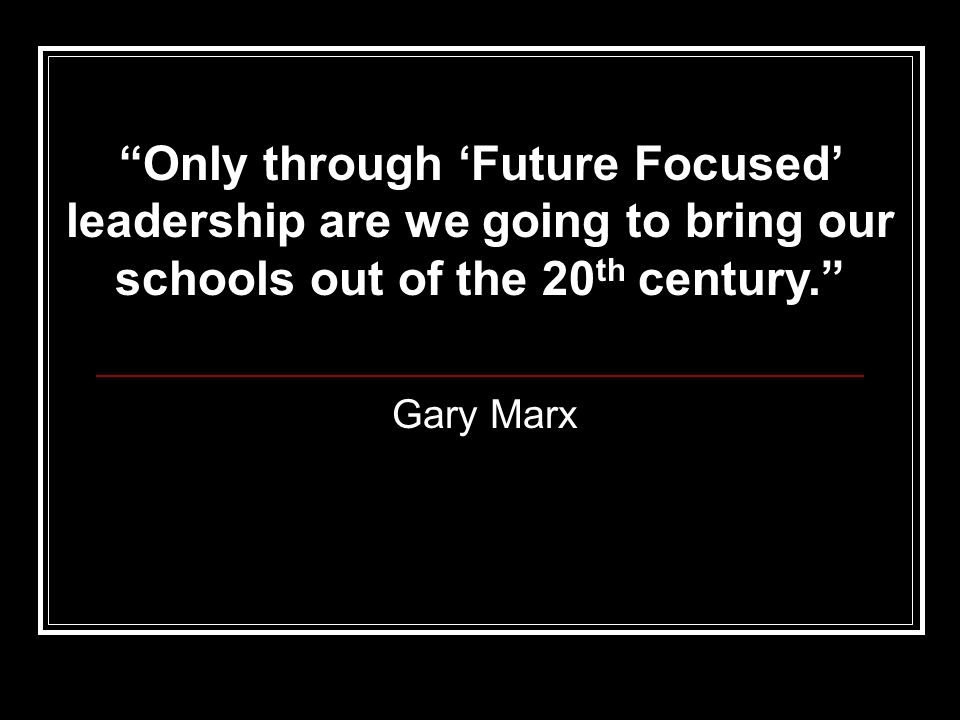 Gary Marx Only through 'Future Focused' leadership are we going to bring our schools out of the 20 th century.