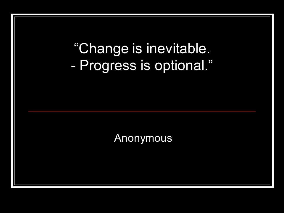 """Anonymous """"Change is inevitable. - Progress is optional."""""""