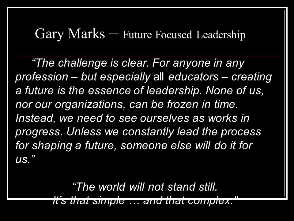 """Gary Marks – Future Focused Leadership """"The challenge is clear. For anyone in any profession – but especially all educators – creating a future is the"""