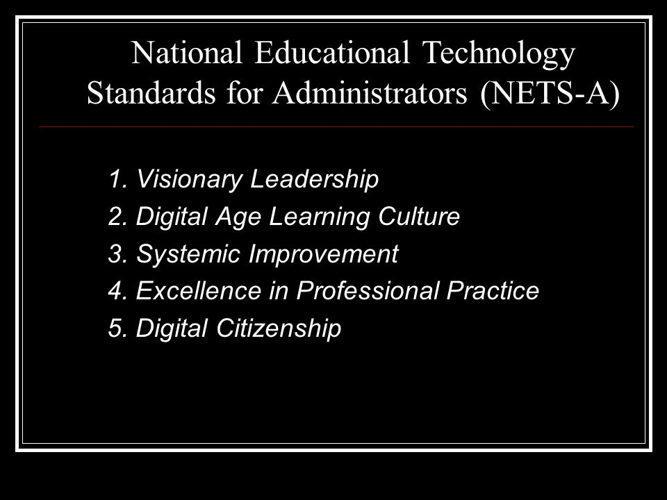 1. Visionary Leadership 2. Digital Age Learning Culture 3. Systemic Improvement 4. Excellence in Professional Practice 5. Digital Citizenship National