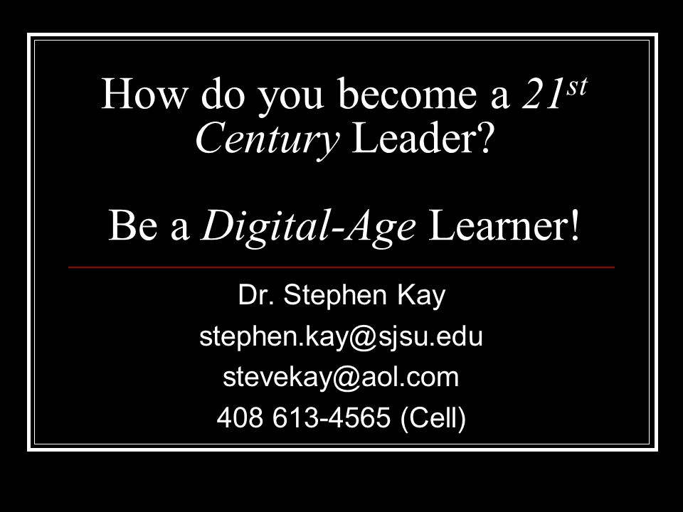 How do you become a 21 st Century Leader. Be a Digital-Age Learner.