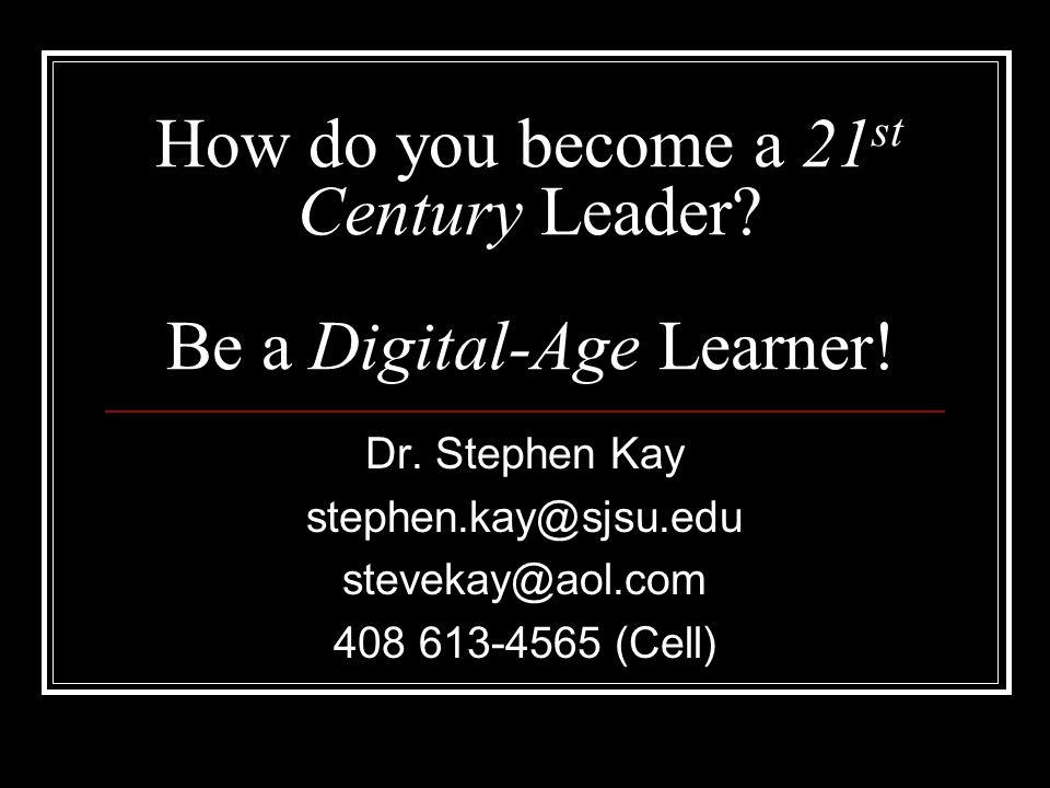 How do you become a 21 st Century Leader? Be a Digital-Age Learner! Dr. Stephen Kay stephen.kay@sjsu.edu stevekay@aol.com 408 613-4565 (Cell)