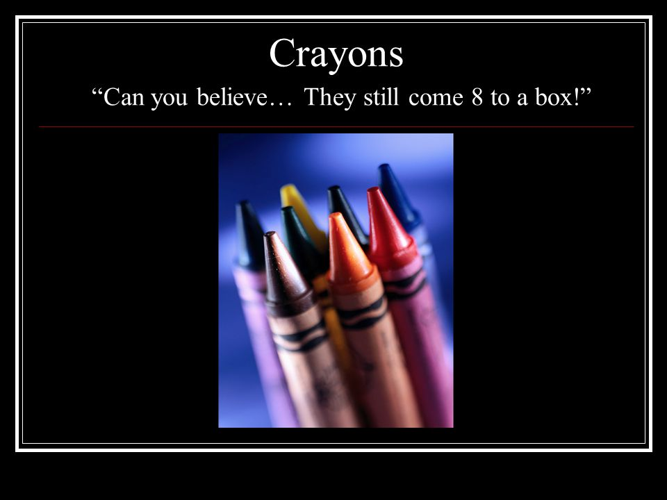 Crayons Can you believe… They still come 8 to a box!