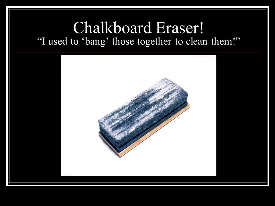 Chalkboard Eraser! I used to 'bang' those together to clean them!