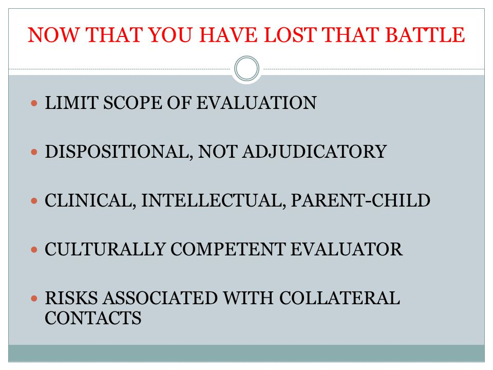 NOW THAT YOU HAVE LOST THAT BATTLE LIMIT SCOPE OF EVALUATION DISPOSITIONAL, NOT ADJUDICATORY CLINICAL, INTELLECTUAL, PARENT-CHILD CULTURALLY COMPETENT EVALUATOR RISKS ASSOCIATED WITH COLLATERAL CONTACTS