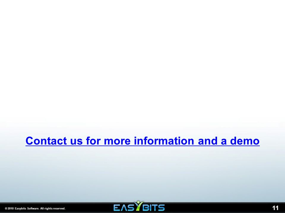 © 2010 Easybits Software. All rights reserved. 11 Contact us for more information and a demo