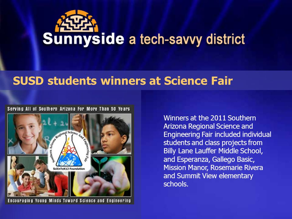 Winners at the 2011 Southern Arizona Regional Science and Engineering Fair included individual students and class projects from Billy Lane Lauffer Middle School, and Esperanza, Gallego Basic, Mission Manor, Rosemarie Rivera and Summit View elementary schools.