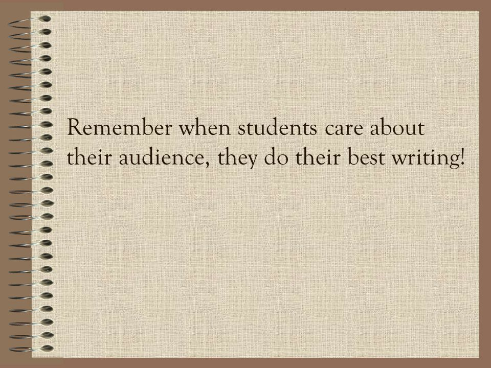 Remember when students care about their audience, they do their best writing!