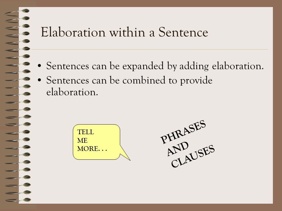 Elaboration within a Sentence Sentences can be expanded by adding elaboration. Sentences can be combined to provide elaboration. TELL ME MORE... PHRAS