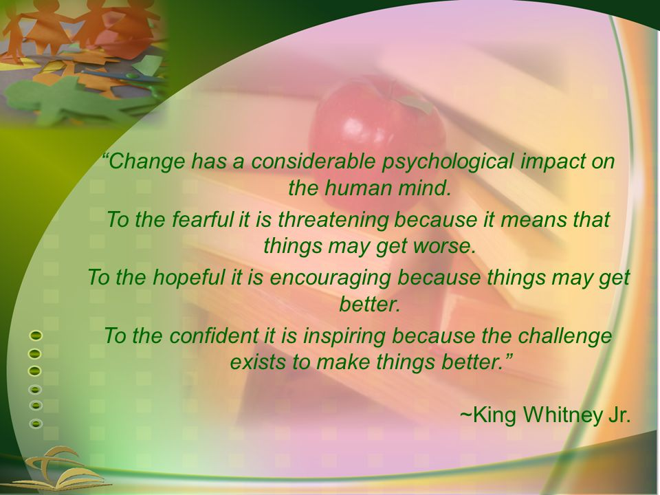 Change has a considerable psychological impact on the human mind.