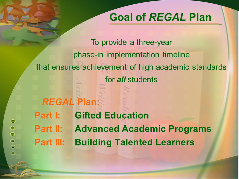 Goal of REGAL Plan REGAL Plan: Part I:Gifted Education Part II:Advanced Academic Programs Part III:Building Talented Learners To provide a three-year phase-in implementation timeline that ensures achievement of high academic standards for all students