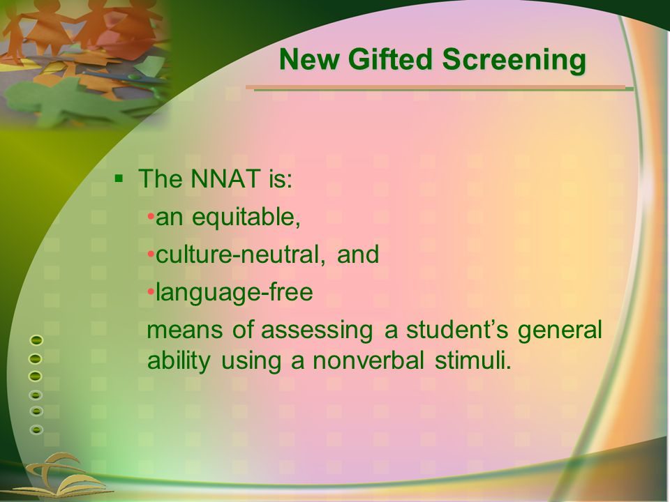  The NNAT is: an equitable, culture-neutral, and language-free means of assessing a student's general ability using a nonverbal stimuli.