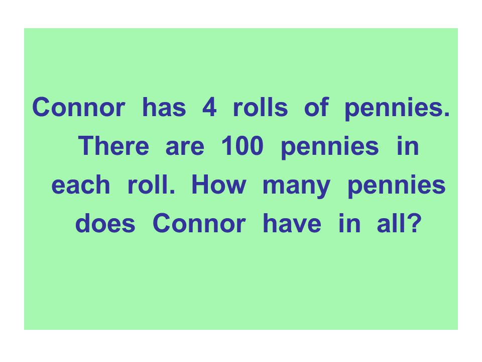 Connor has 4 rolls of pennies. There are 100 pennies in each roll. How many pennies does Connor have in all?