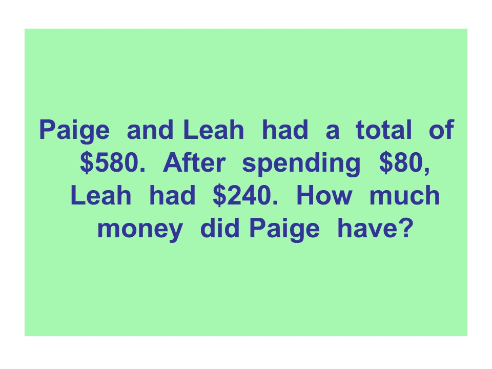 Paige and Leah had a total of $580. After spending $80, Leah had $240. How much money did Paige have?