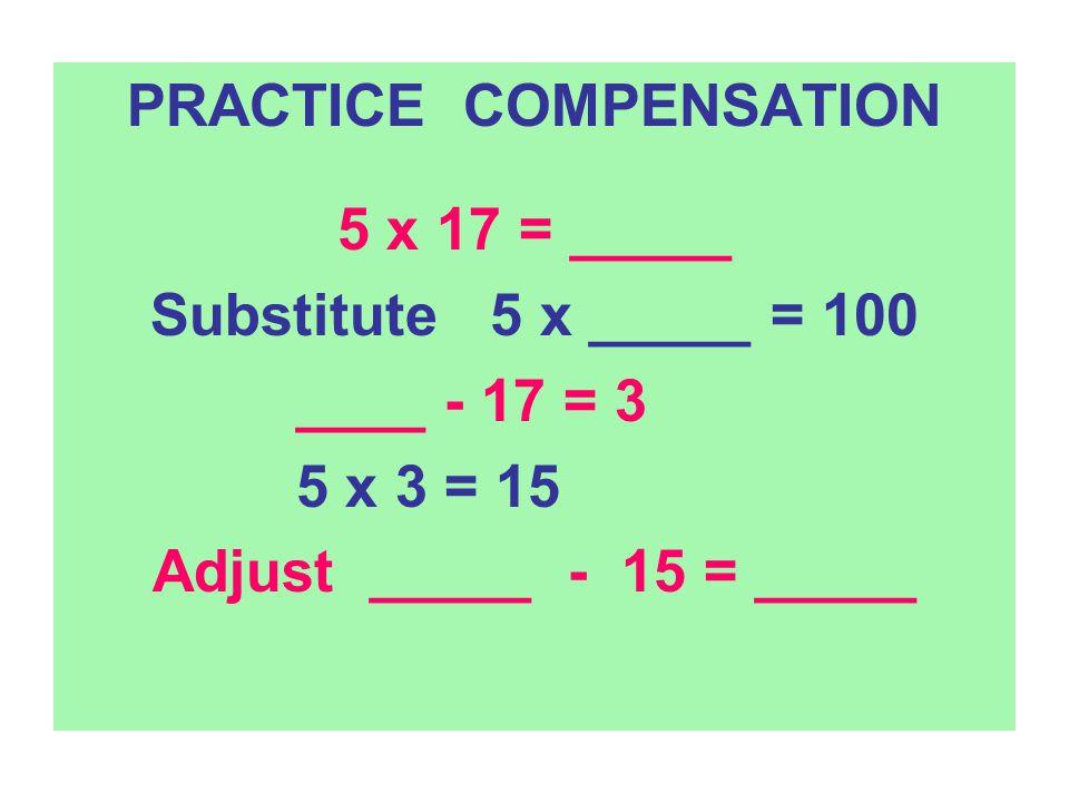 Practice Compensation 4 x 33 = __?__ Substitute 4 x 30 = _____ Adjust 4 x 3 = 12 ___ + 12 = ____ add 3 x 296 = _____ Substitute 3 x 300 = _____ Adjust 3 x 4 = 12 ___ - ___ = ____ subtract 5 x 108 = _____ Substitute 5 x 100 = _____ Adjust 5 x 8 = ___ + ___ = ____ add