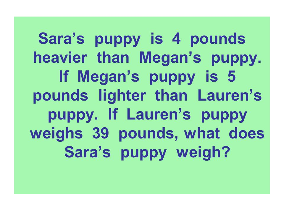 Sara's puppy is 4 pounds heavier than Megan's puppy. If Megan's puppy is 5 pounds lighter than Lauren's puppy. If Lauren's puppy weighs 39 pounds, wha