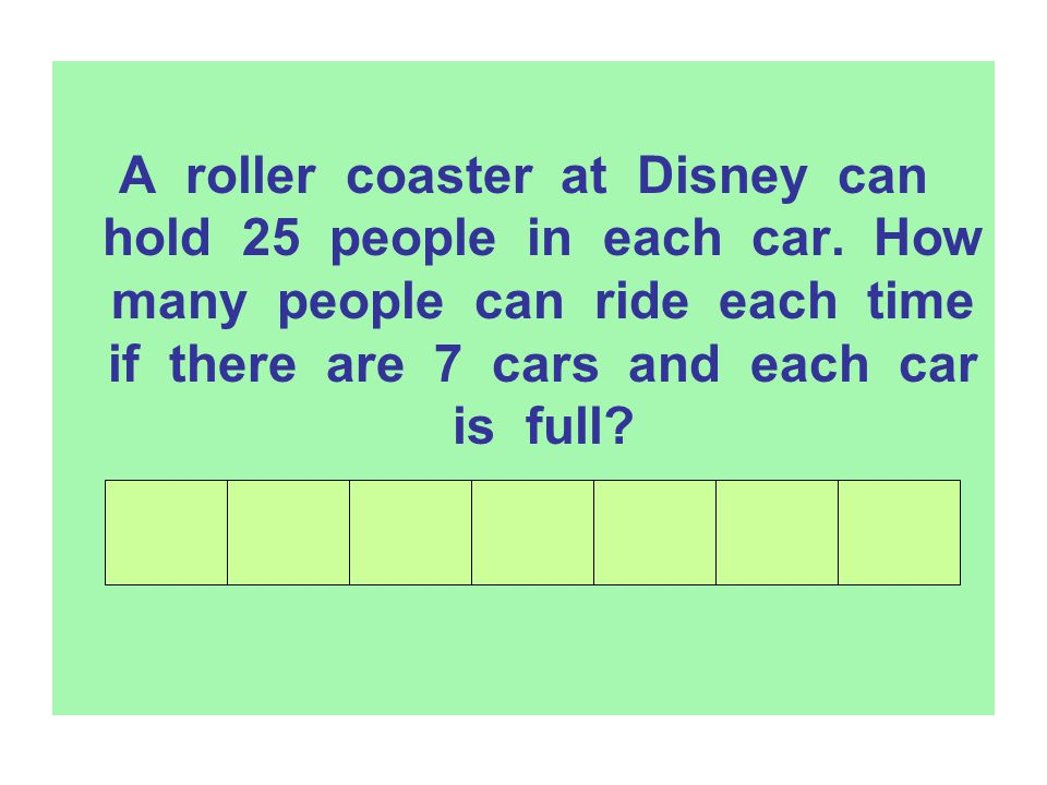 A roller coaster at Disney can hold 25 people in each car. How many people can ride each time if there are 7 cars and each car is full?