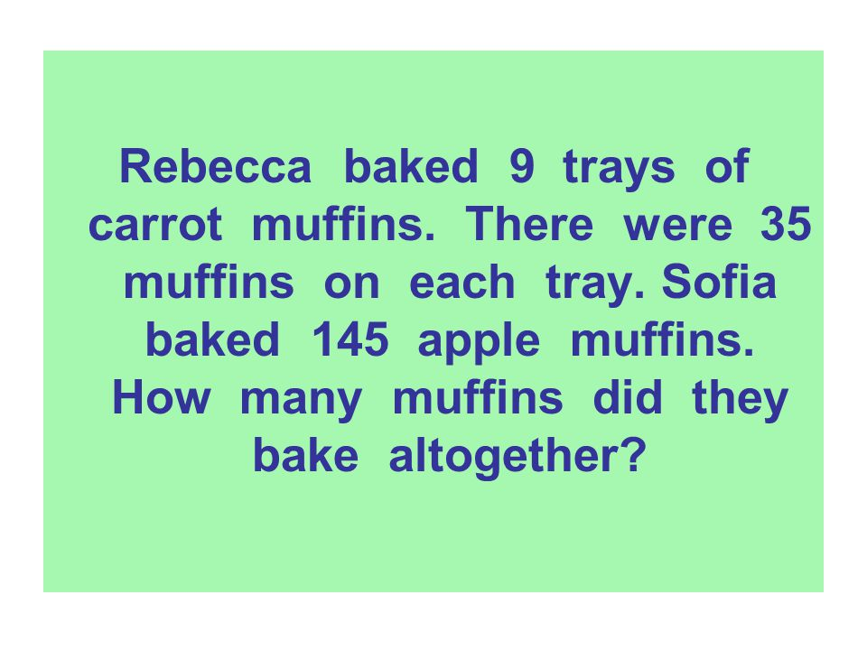 Rebecca baked 9 trays of carrot muffins. There were 35 muffins on each tray. Sofia baked 145 apple muffins. How many muffins did they bake altogether?