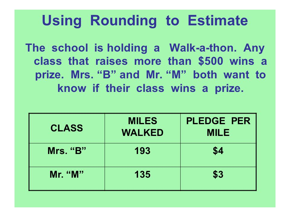 "Using Rounding to Estimate The school is holding a Walk-a-thon. Any class that raises more than $500 wins a prize. Mrs. ""B"" and Mr. ""M"" both want to k"