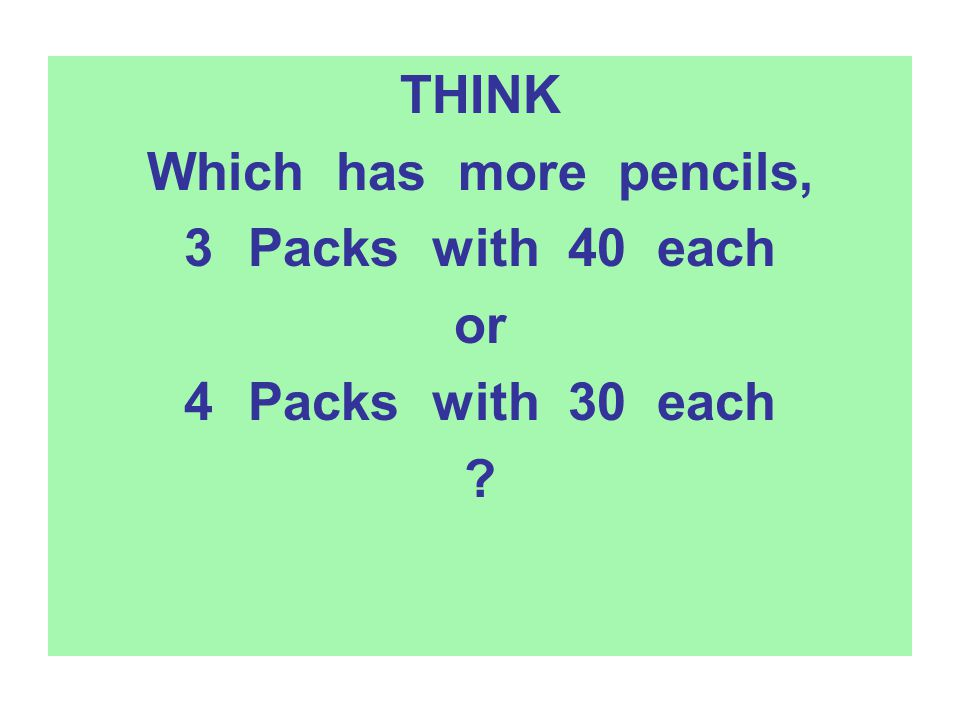 THINK Which has more pencils, 3Packs with 40 each or 4Packs with 30 each ?