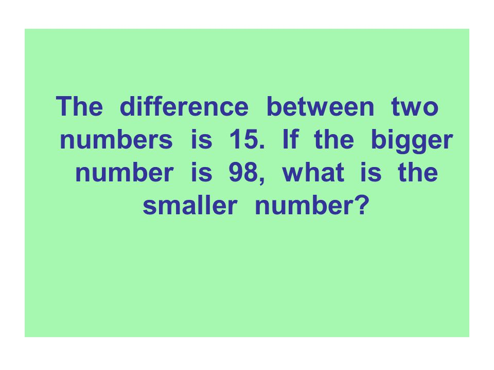 The difference between two numbers is 15. If the bigger number is 98, what is the smaller number?