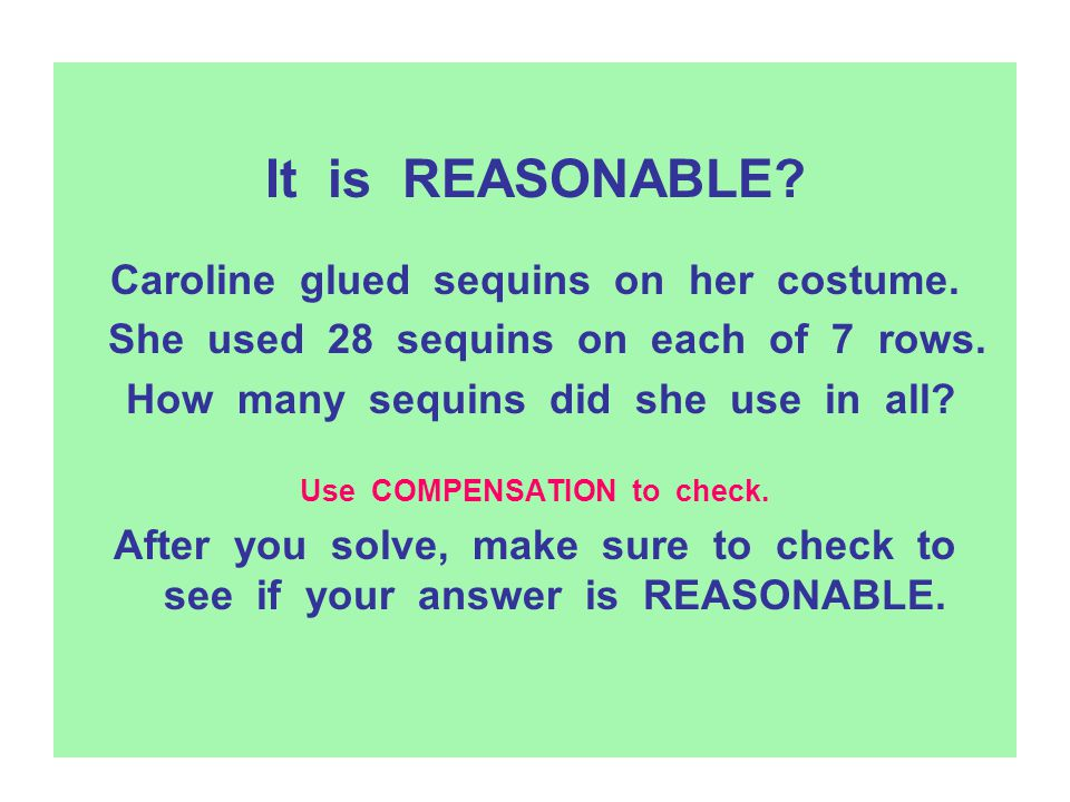 It is REASONABLE? Caroline glued sequins on her costume. She used 28 sequins on each of 7 rows. How many sequins did she use in all? Use COMPENSATION