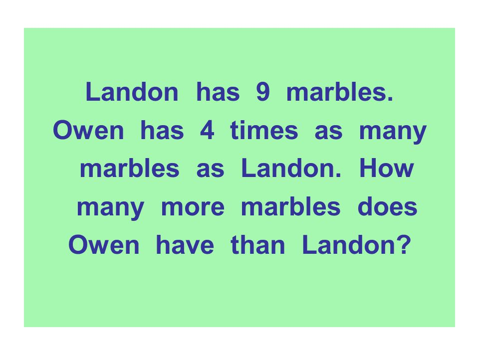 Landon has 9 marbles. Owen has 4 times as many marbles as Landon. How many more marbles does Owen have than Landon?
