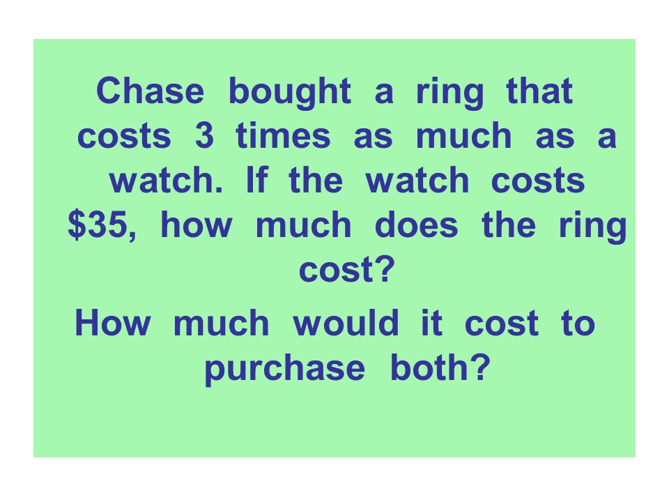 Chase bought a ring that costs 3 times as much as a watch. If the watch costs $35, how much does the ring cost? How much would it cost to purchase bot