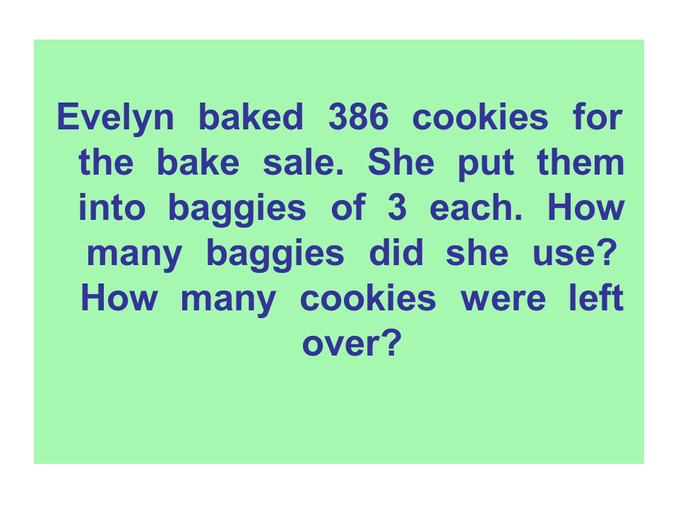 Evelyn baked 386 cookies for the bake sale. She put them into baggies of 3 each. How many baggies did she use? How many cookies were left over?