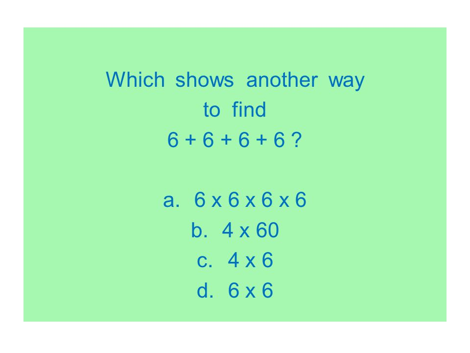 Which shows another way to find 6 + 6 + 6 + 6 ? a.6 x 6 x 6 x 6 b.4 x 60 c.4 x 6 d.6 x 6