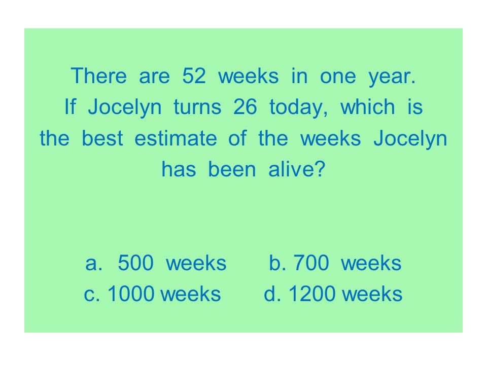There are 52 weeks in one year. If Jocelyn turns 26 today, which is the best estimate of the weeks Jocelyn has been alive? a.500 weeks b. 700 weeks c.