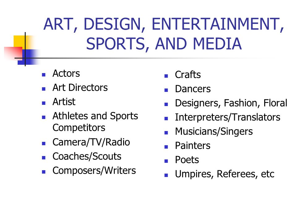 ART, DESIGN, ENTERTAINMENT, SPORTS, AND MEDIA Actors Art Directors Artist Athletes and Sports Competitors Camera/TV/Radio Coaches/Scouts Composers/Wri