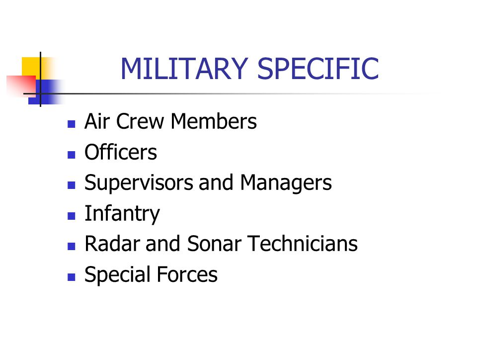 MILITARY SPECIFIC Air Crew Members Officers Supervisors and Managers Infantry Radar and Sonar Technicians Special Forces