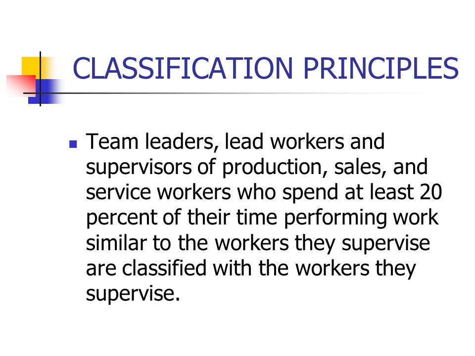 CLASSIFICATION PRINCIPLES o First-line managers and supervisors of production, service, and sales workers who spend more than 80 percent of their time performing supervisory activities are classified separately in the appropriate supervisor category, since their work activities are distinct from those of the workers they supervise.