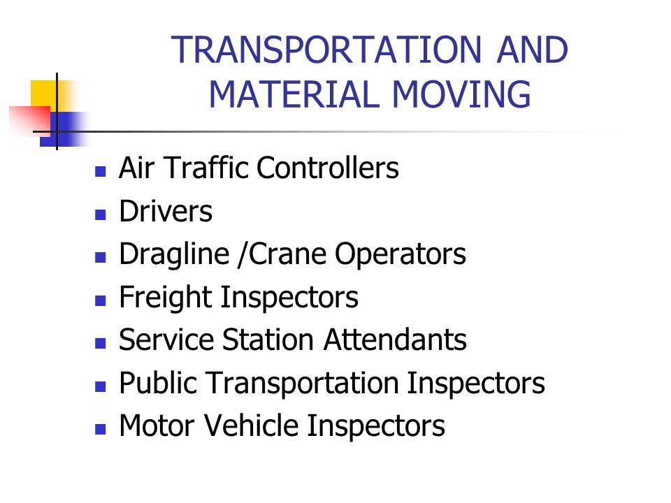 TRANSPORTATION AND MATERIAL MOVING Air Traffic Controllers Drivers Dragline /Crane Operators Freight Inspectors Service Station Attendants Public Tran