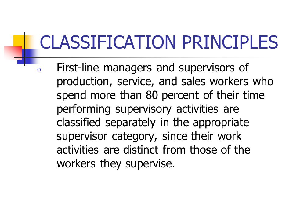 CLASSIFICATION PRINCIPLES o First-line managers and supervisors of production, service, and sales workers who spend more than 80 percent of their time