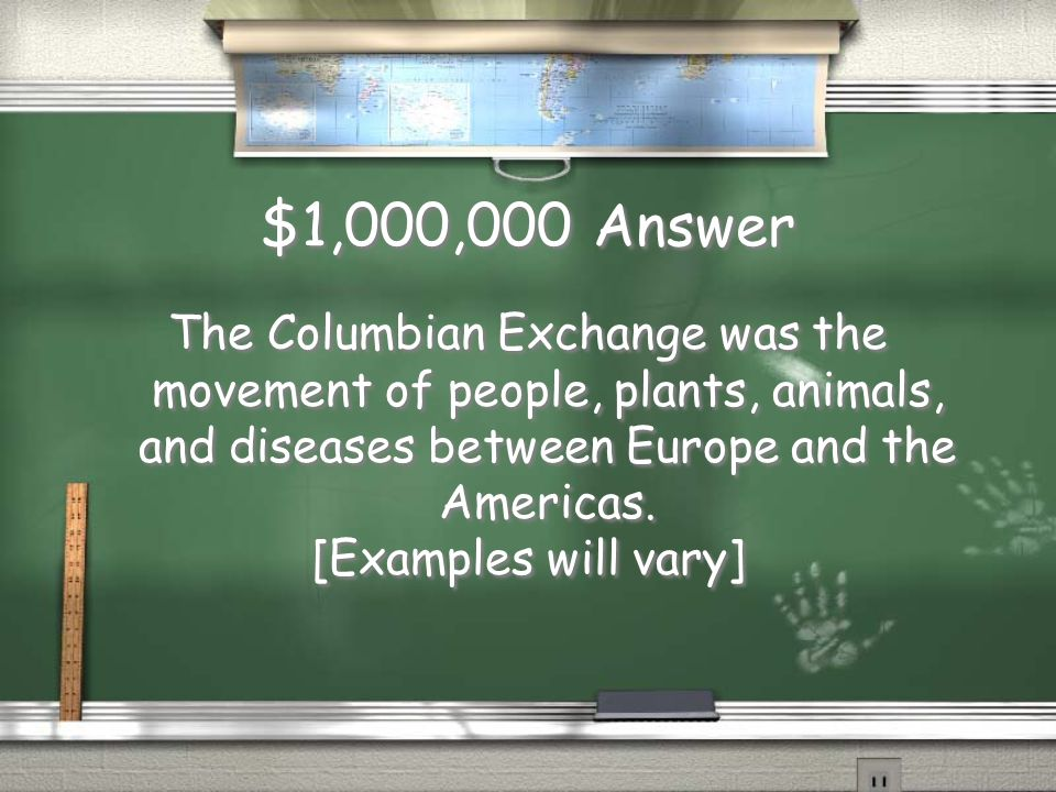 $1,000,000 Question Explain what the Columbian Exchange is, and give two examples.