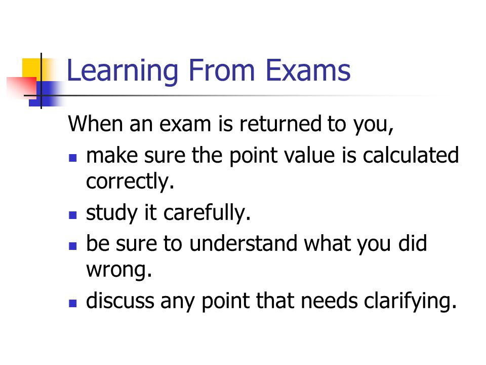 Learning From Exams When an exam is returned to you, make sure the point value is calculated correctly. study it carefully. be sure to understand what