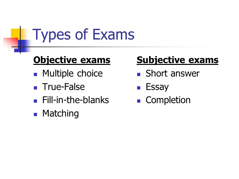 Types of Exams Objective exams Multiple choice True-False Fill-in-the-blanks Matching Subjective exams Short answer Essay Completion