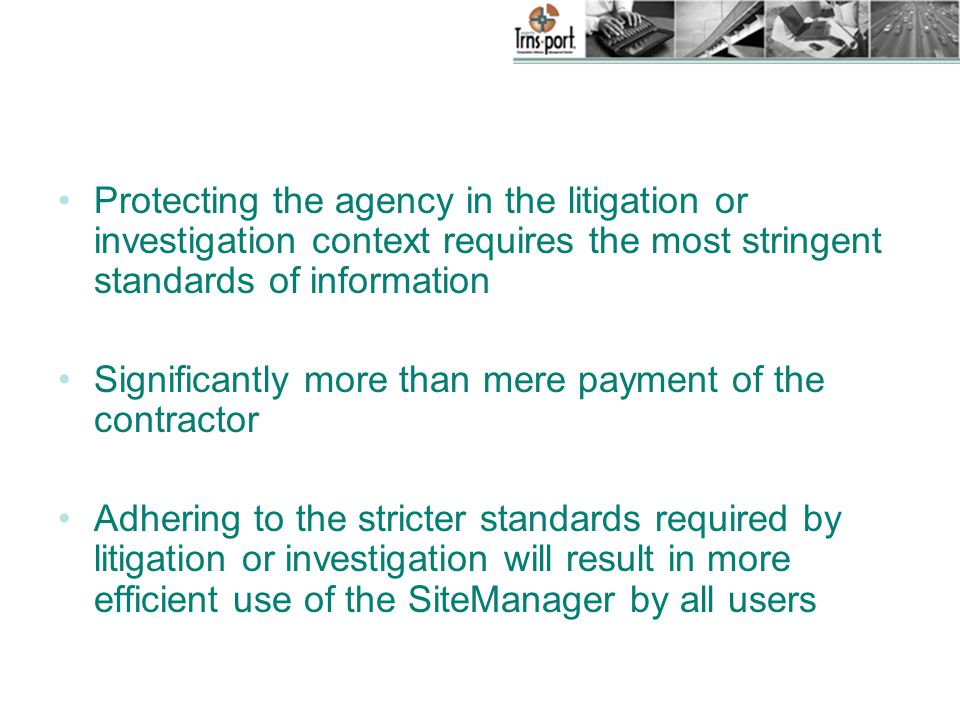 Protecting the agency in the litigation or investigation context requires the most stringent standards of information Significantly more than mere payment of the contractor Adhering to the stricter standards required by litigation or investigation will result in more efficient use of the SiteManager by all users