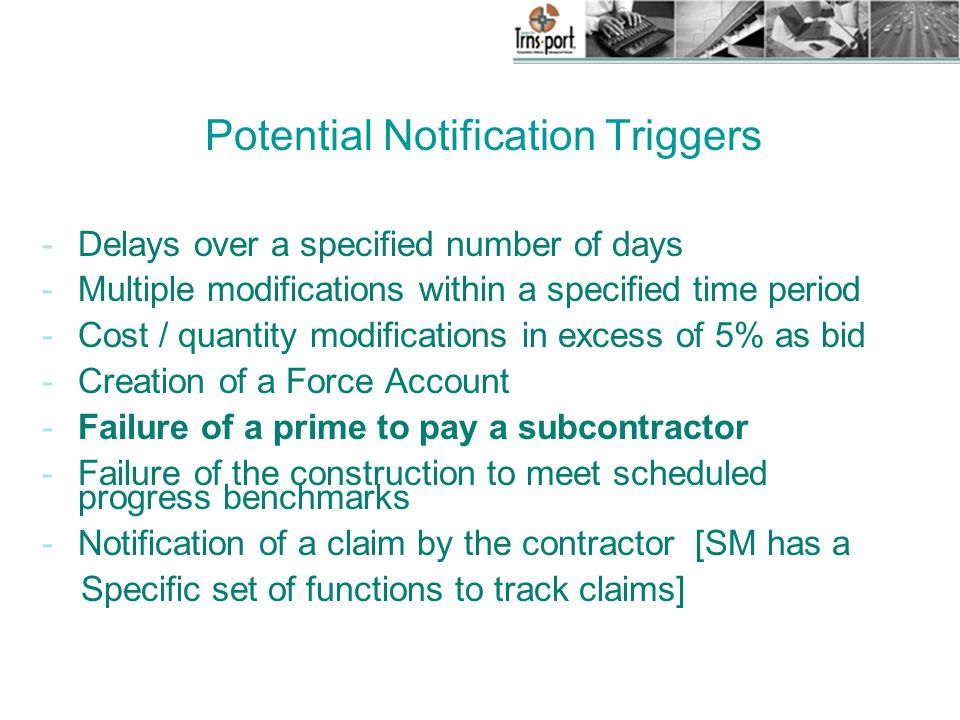 Potential Notification Triggers -Delays over a specified number of days -Multiple modifications within a specified time period -Cost / quantity modifications in excess of 5% as bid -Creation of a Force Account -Failure of a prime to pay a subcontractor -Failure of the construction to meet scheduled progress benchmarks -Notification of a claim by the contractor [SM has a Specific set of functions to track claims]