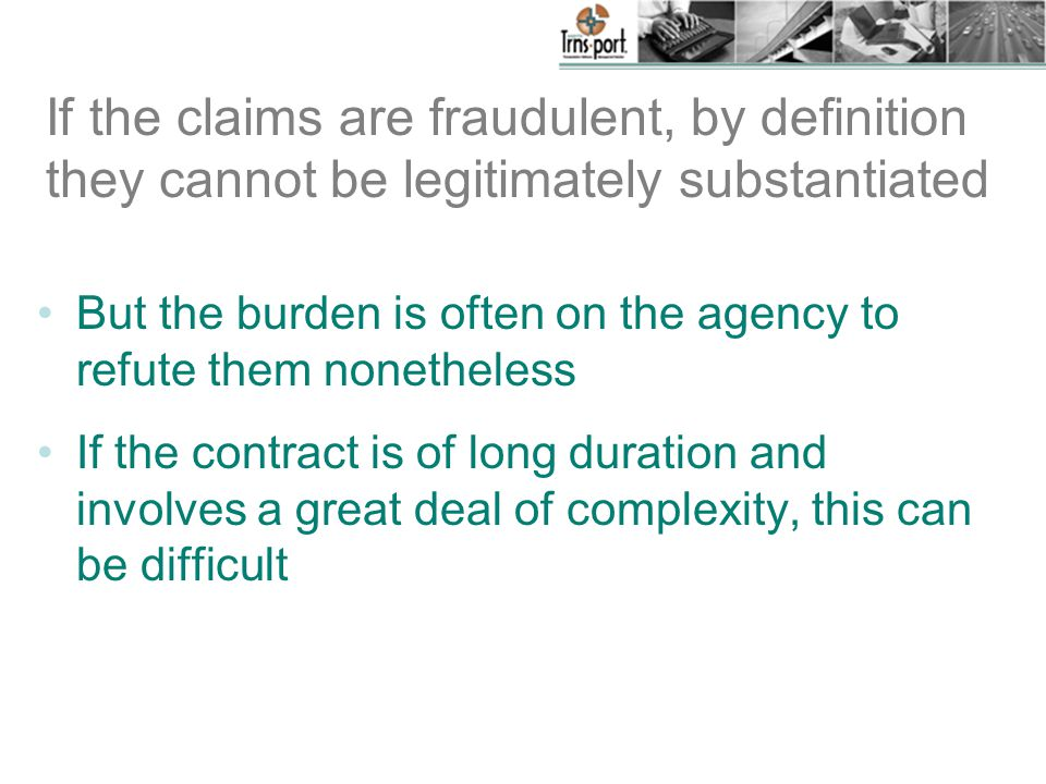 If the claims are fraudulent, by definition they cannot be legitimately substantiated But the burden is often on the agency to refute them nonetheless If the contract is of long duration and involves a great deal of complexity, this can be difficult