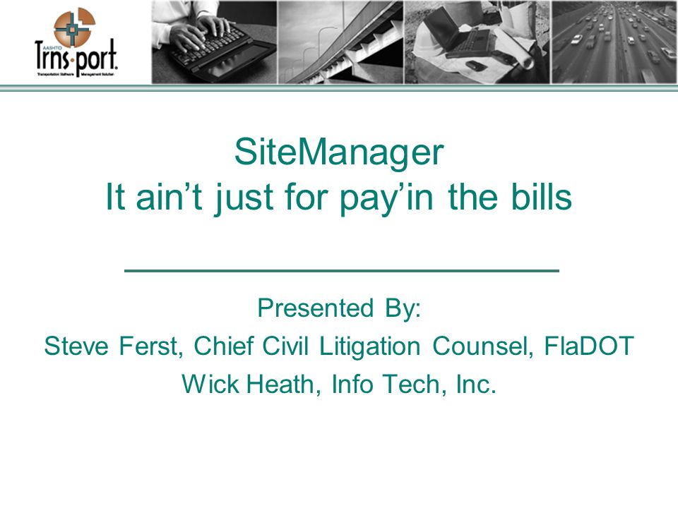 SiteManager It ain't just for pay'in the bills Presented By: Steve Ferst, Chief Civil Litigation Counsel, FlaDOT Wick Heath, Info Tech, Inc.