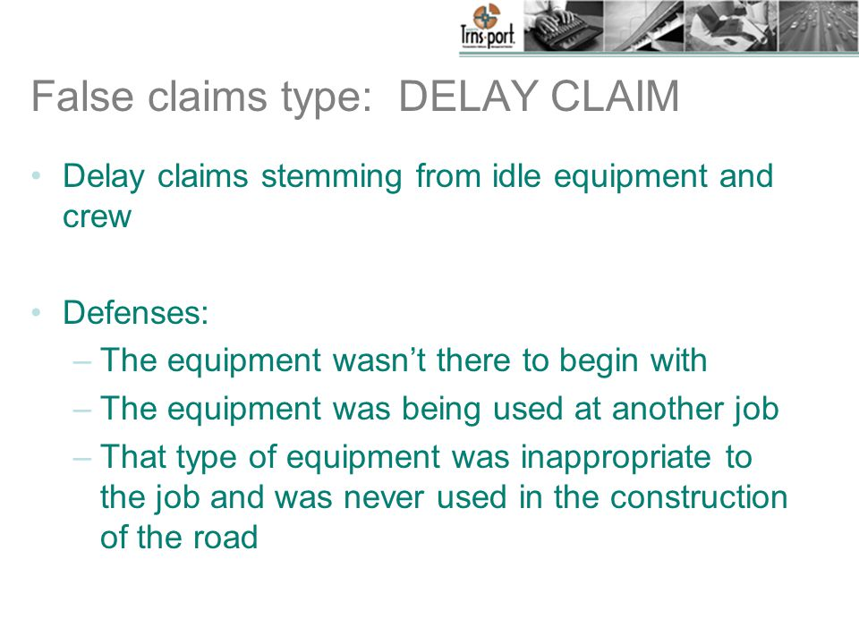 False claims type: DELAY CLAIM Delay claims stemming from idle equipment and crew Defenses: –The equipment wasn't there to begin with –The equipment was being used at another job –That type of equipment was inappropriate to the job and was never used in the construction of the road