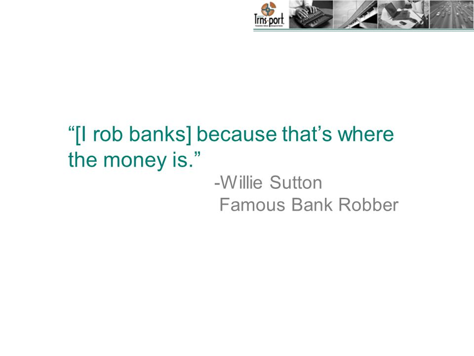 -Willie Sutton Famous Bank Robber [I rob banks] because that's where the money is.