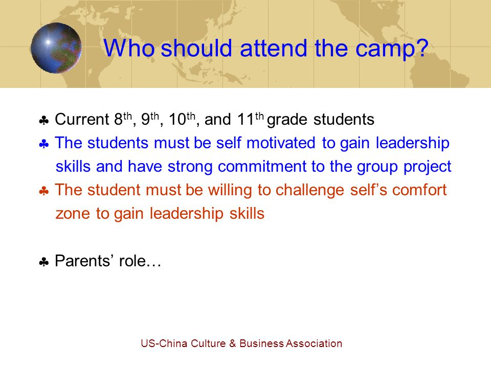 US-China Culture & Business Association Who should attend the camp?  Current 8 th, 9 th, 10 th, and 11 th grade students  The students must be self