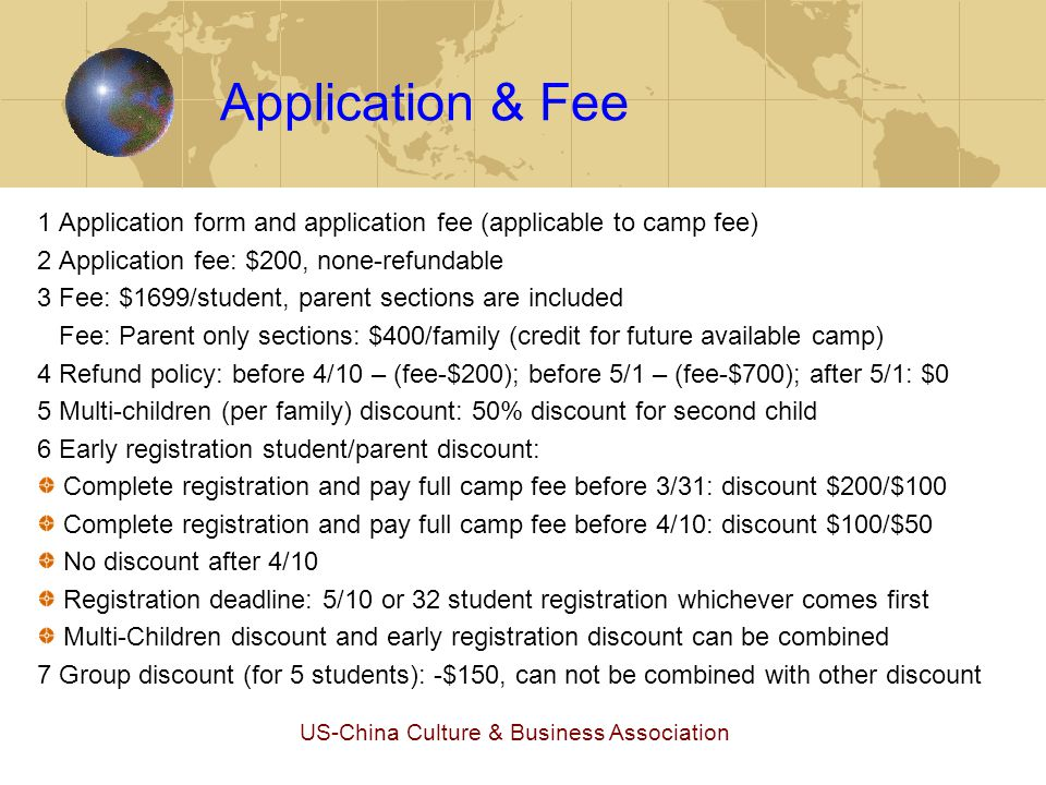 US-China Culture & Business Association Application & Fee 1 Application form and application fee (applicable to camp fee) 2 Application fee: $200, none-refundable 3 Fee: $1699/student, parent sections are included Fee: Parent only sections: $400/family (credit for future available camp) 4 Refund policy: before 4/10 – (fee-$200); before 5/1 – (fee-$700); after 5/1: $0 5 Multi-children (per family) discount: 50% discount for second child 6 Early registration student/parent discount: Complete registration and pay full camp fee before 3/31: discount $200/$100 Complete registration and pay full camp fee before 4/10: discount $100/$50 No discount after 4/10 Registration deadline: 5/10 or 32 student registration whichever comes first Multi-Children discount and early registration discount can be combined 7 Group discount (for 5 students): -$150, can not be combined with other discount