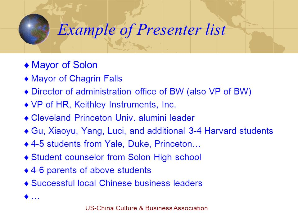 US-China Culture & Business Association Example of Presenter list  Mayor of Solon  Mayor of Chagrin Falls  Director of administration office of BW (also VP of BW)  VP of HR, Keithley Instruments, Inc.