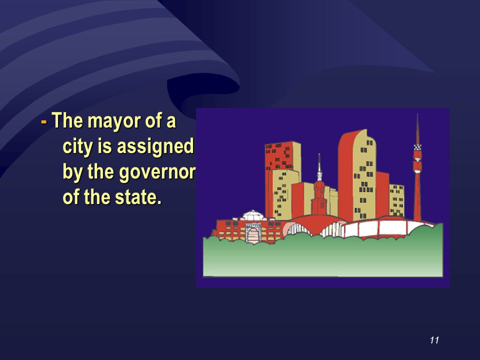 11 - The mayor of a city is assigned by the governor of the state.